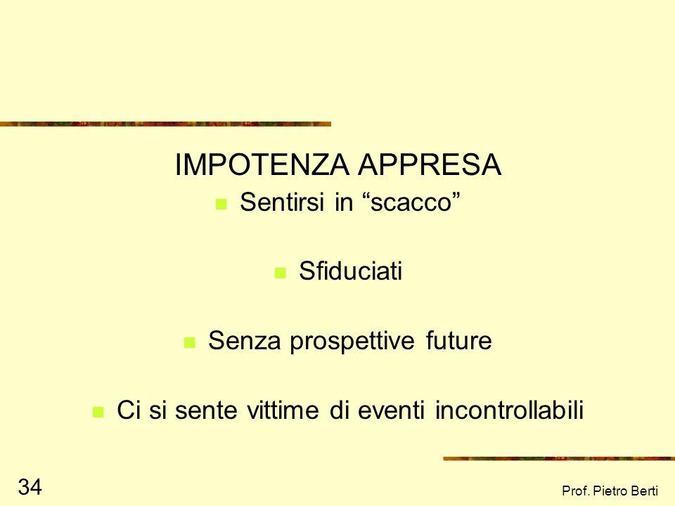 Prof. Pietro Berti 34 IMPOTENZA APPRESA Sentirsi in scacco Sfiduciati Senza prospettive future Ci si sente vittime di eventi incontrollabili