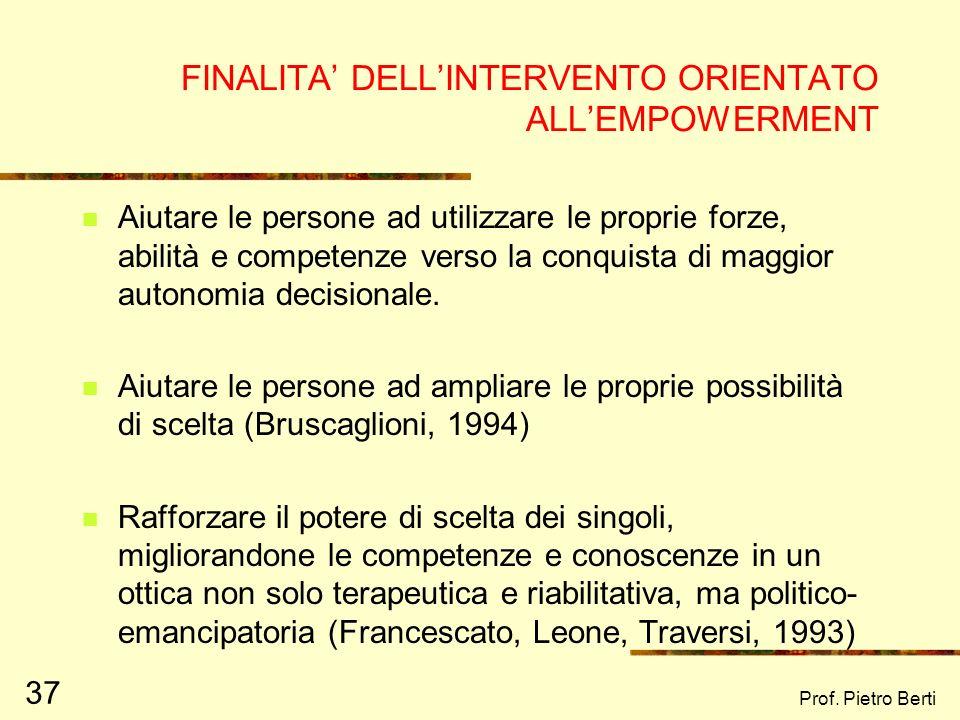 Prof. Pietro Berti 37 FINALITA DELLINTERVENTO ORIENTATO ALLEMPOWERMENT Aiutare le persone ad utilizzare le proprie forze, abilità e competenze verso l