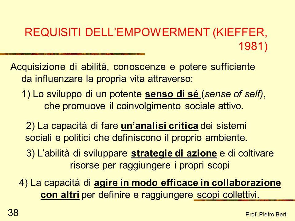 Prof. Pietro Berti 38 REQUISITI DELLEMPOWERMENT (KIEFFER, 1981) Acquisizione di abilità, conoscenze e potere sufficiente da influenzare la propria vit