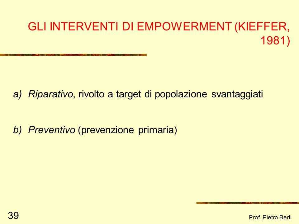 Prof. Pietro Berti 39 GLI INTERVENTI DI EMPOWERMENT (KIEFFER, 1981) a)Riparativo, rivolto a target di popolazione svantaggiati b)Preventivo (prevenzio