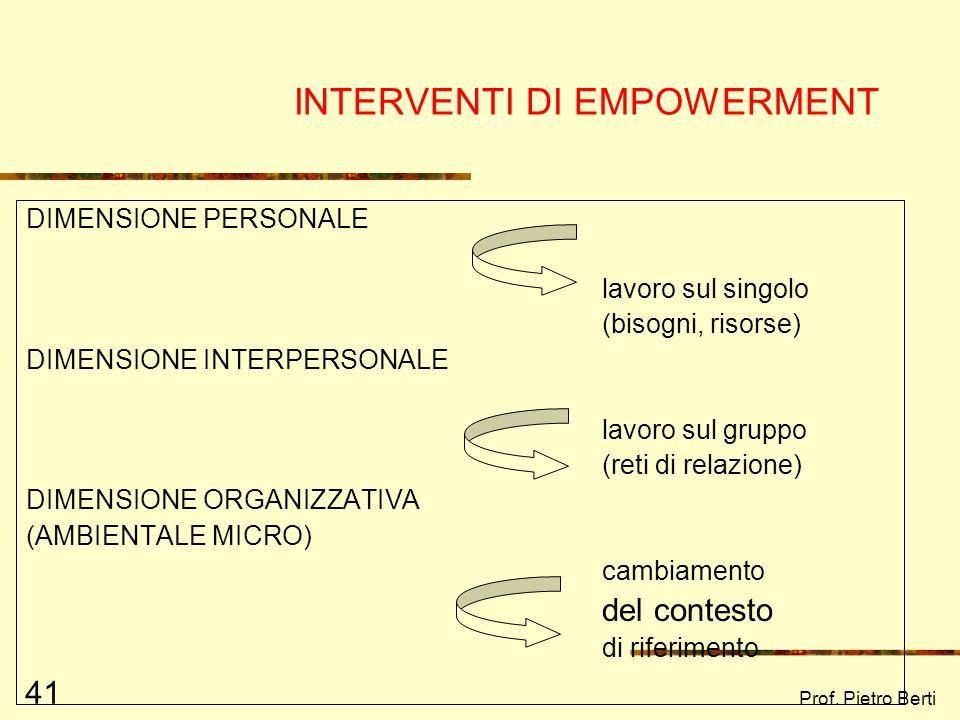 Prof. Pietro Berti 41 INTERVENTI DI EMPOWERMENT DIMENSIONE PERSONALE lavoro sul singolo (bisogni, risorse) DIMENSIONE INTERPERSONALE lavoro sul gruppo