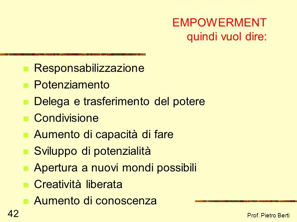 Prof. Pietro Berti 42 EMPOWERMENT quindi vuol dire: Responsabilizzazione Potenziamento Delega e trasferimento del potere Condivisione Aumento di capac