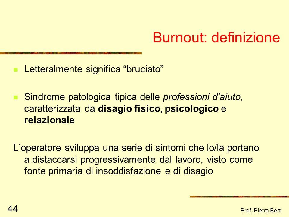 Prof. Pietro Berti 44 Burnout: definizione Letteralmente significa bruciato Sindrome patologica tipica delle professioni daiuto, caratterizzata da dis