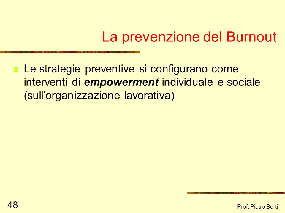 Prof. Pietro Berti 48 La prevenzione del Burnout Le strategie preventive si configurano come interventi di empowerment individuale e sociale (sullorga