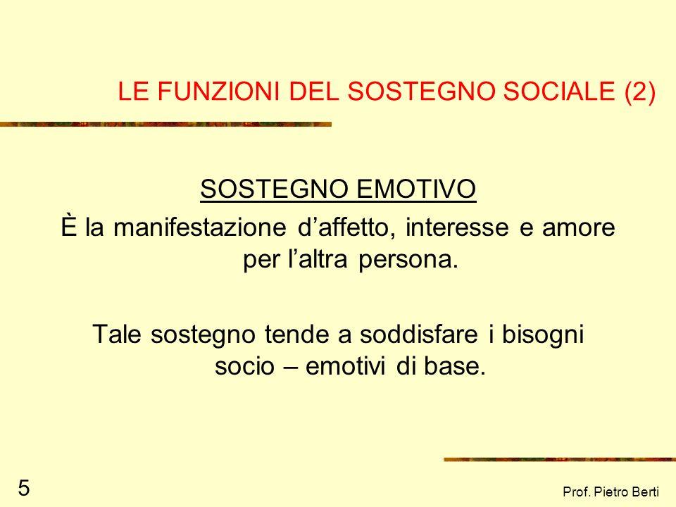 Prof. Pietro Berti 5 LE FUNZIONI DEL SOSTEGNO SOCIALE (2) SOSTEGNO EMOTIVO È la manifestazione daffetto, interesse e amore per laltra persona. Tale so