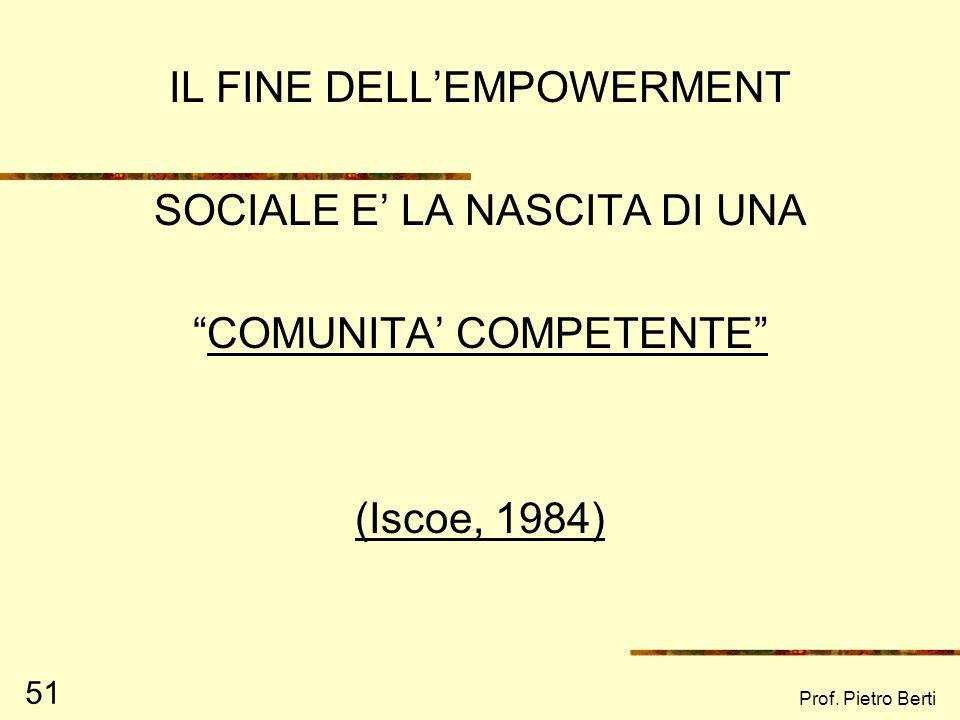Prof. Pietro Berti 51 IL FINE DELLEMPOWERMENT SOCIALE E LA NASCITA DI UNA COMUNITA COMPETENTE (Iscoe, 1984)