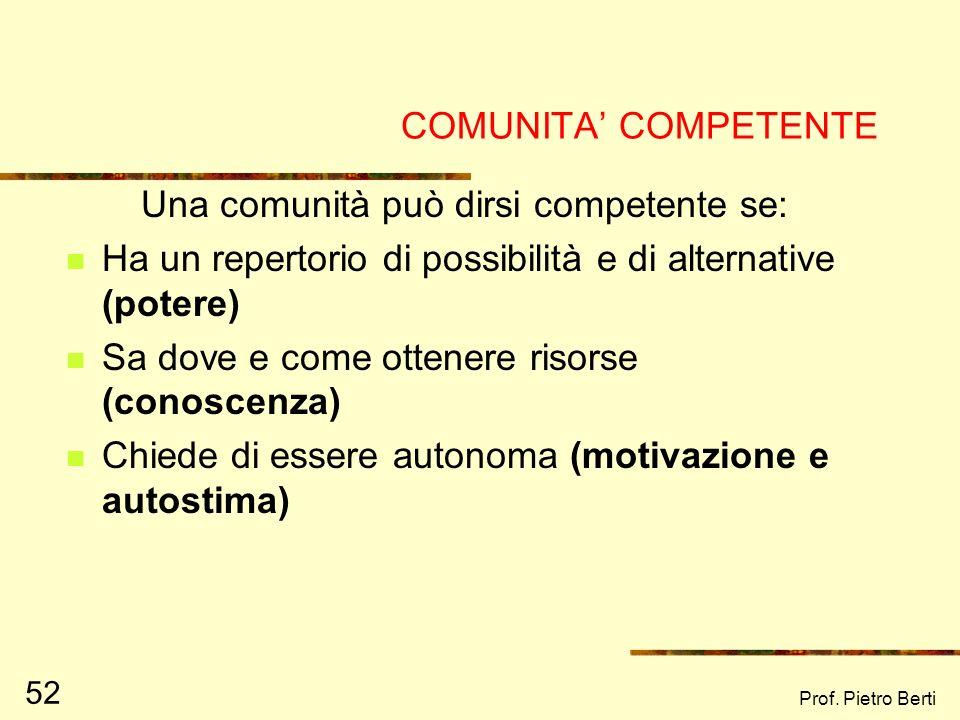 Prof. Pietro Berti 52 COMUNITA COMPETENTE Una comunità può dirsi competente se: Ha un repertorio di possibilità e di alternative (potere) Sa dove e co