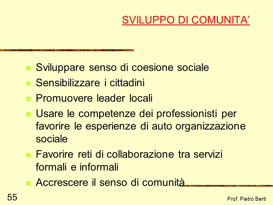 Prof. Pietro Berti 55 SVILUPPO DI COMUNITA Sviluppare senso di coesione sociale Sensibilizzare i cittadini Promuovere leader locali Usare le competenz