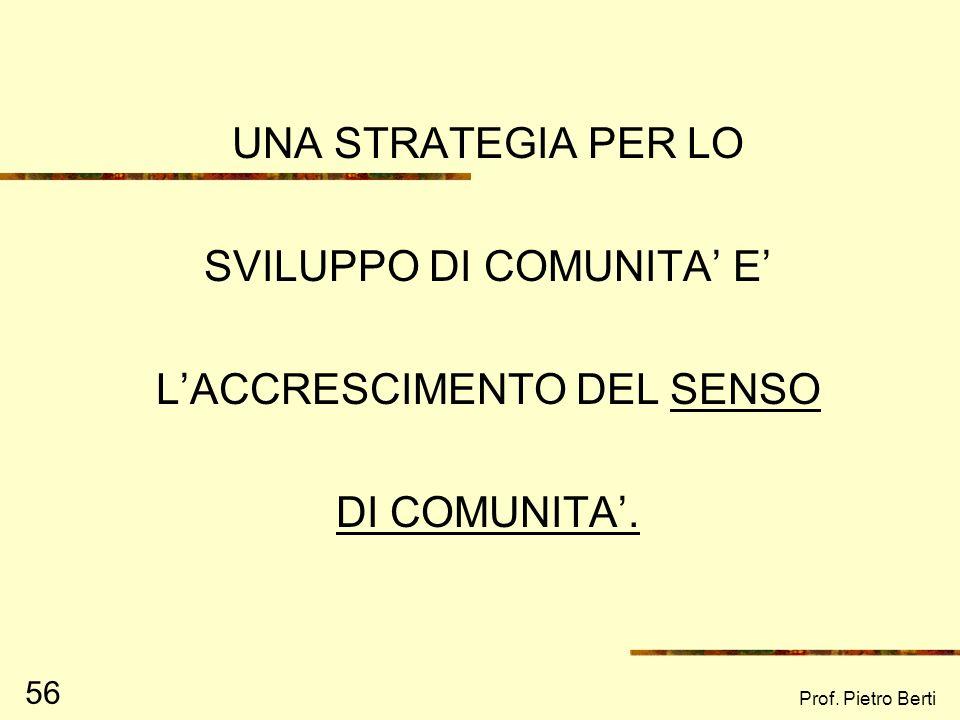 Prof. Pietro Berti 56 UNA STRATEGIA PER LO SVILUPPO DI COMUNITA E LACCRESCIMENTO DEL SENSO DI COMUNITA.