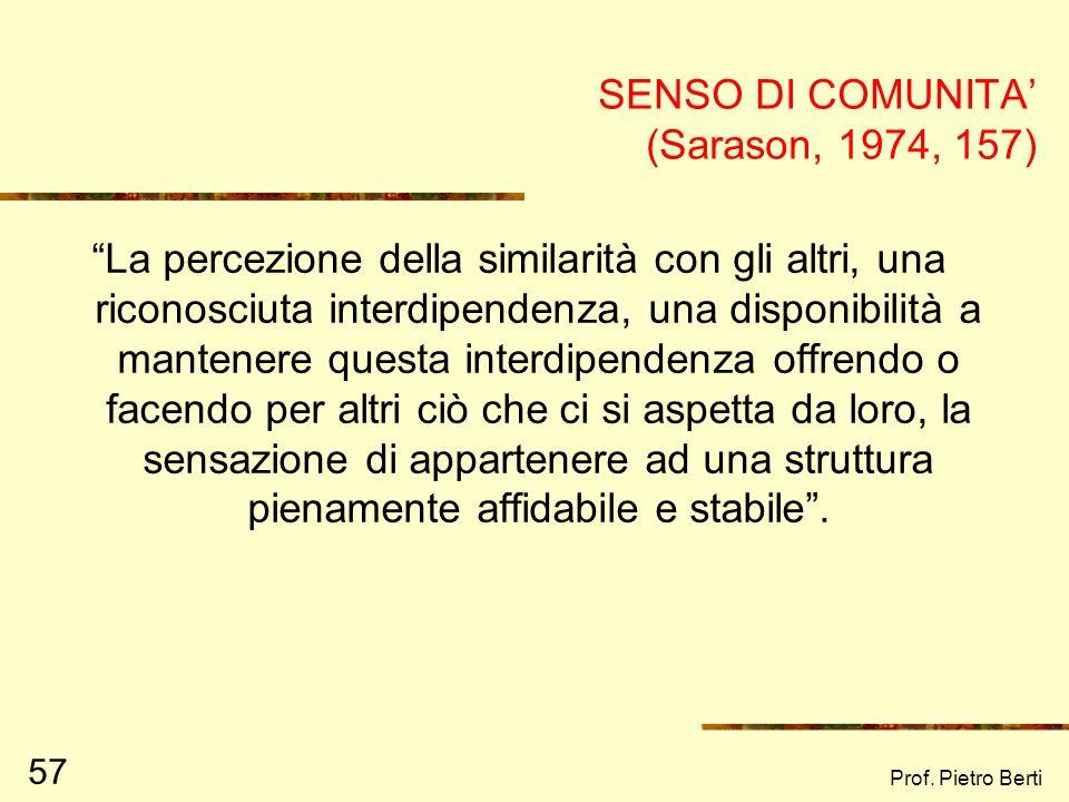 Prof. Pietro Berti 57 SENSO DI COMUNITA (Sarason, 1974, 157) La percezione della similarità con gli altri, una riconosciuta interdipendenza, una dispo