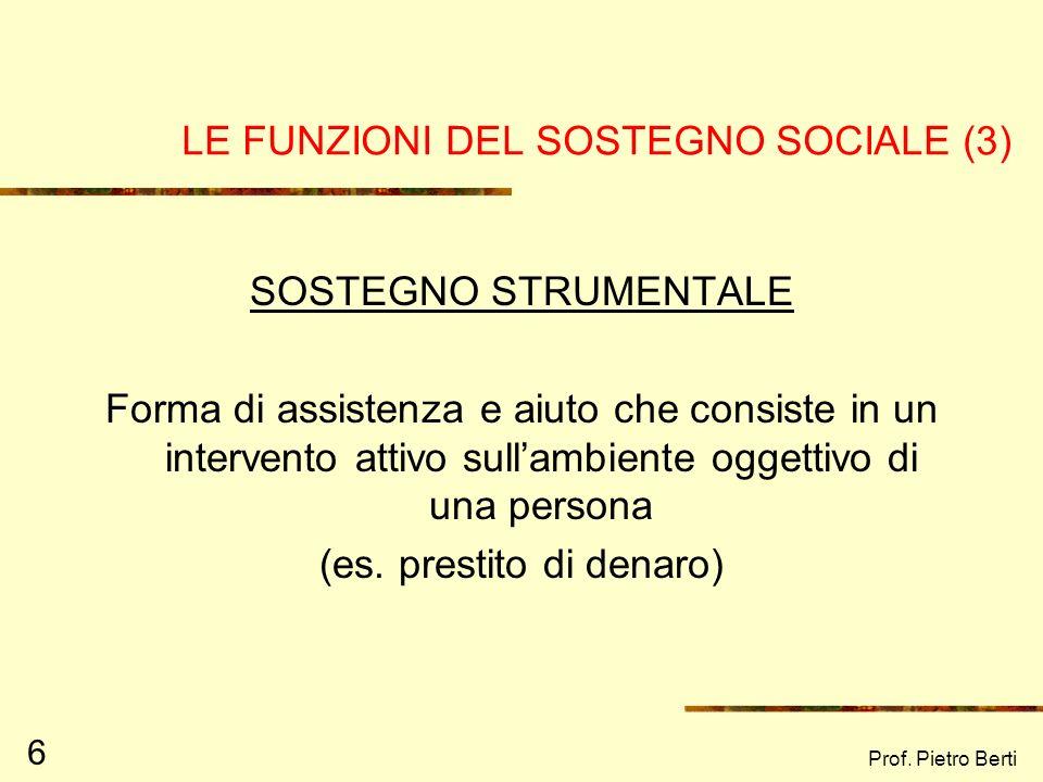 Prof. Pietro Berti 6 LE FUNZIONI DEL SOSTEGNO SOCIALE (3) SOSTEGNO STRUMENTALE Forma di assistenza e aiuto che consiste in un intervento attivo sullam