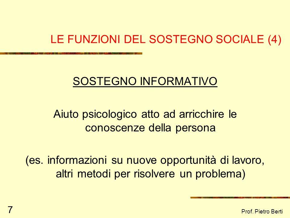 Prof. Pietro Berti 7 LE FUNZIONI DEL SOSTEGNO SOCIALE (4) SOSTEGNO INFORMATIVO Aiuto psicologico atto ad arricchire le conoscenze della persona (es. i
