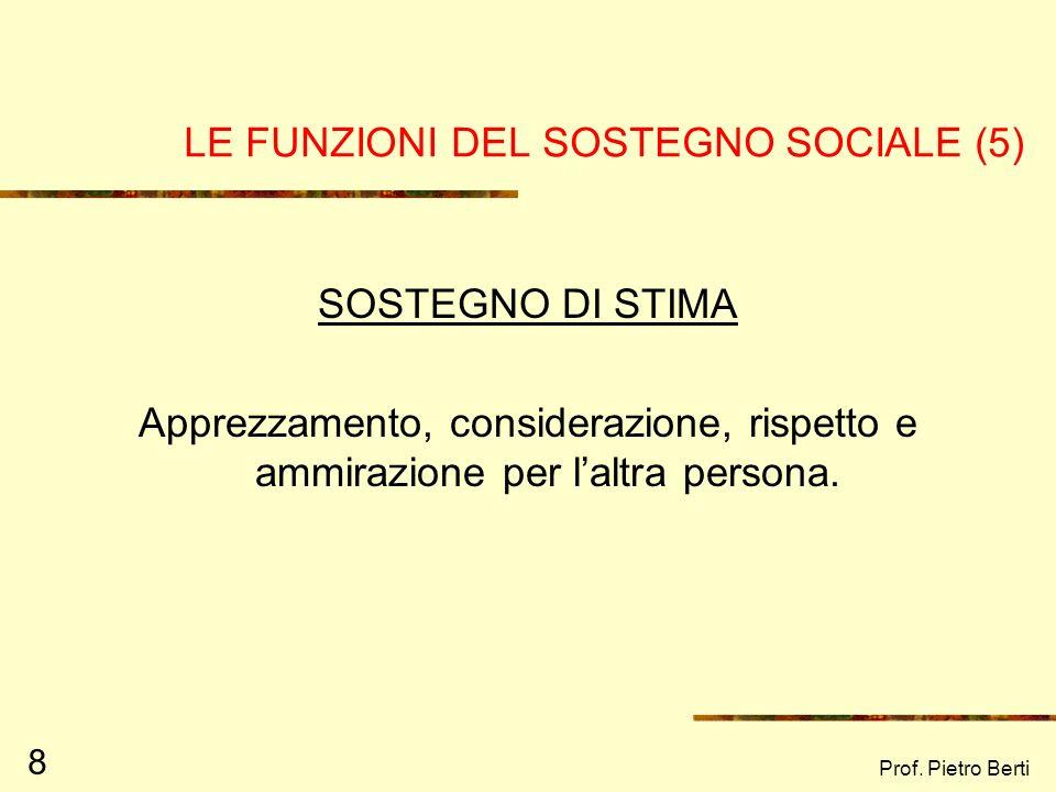 Prof. Pietro Berti 8 LE FUNZIONI DEL SOSTEGNO SOCIALE (5) SOSTEGNO DI STIMA Apprezzamento, considerazione, rispetto e ammirazione per laltra persona.