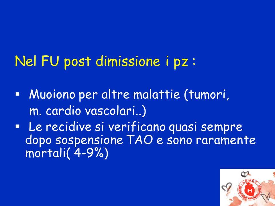 Nel FU post dimissione i pz : Muoiono per altre malattie (tumori, m. cardio vascolari..) Le recidive si verificano quasi sempre dopo sospensione TAO e