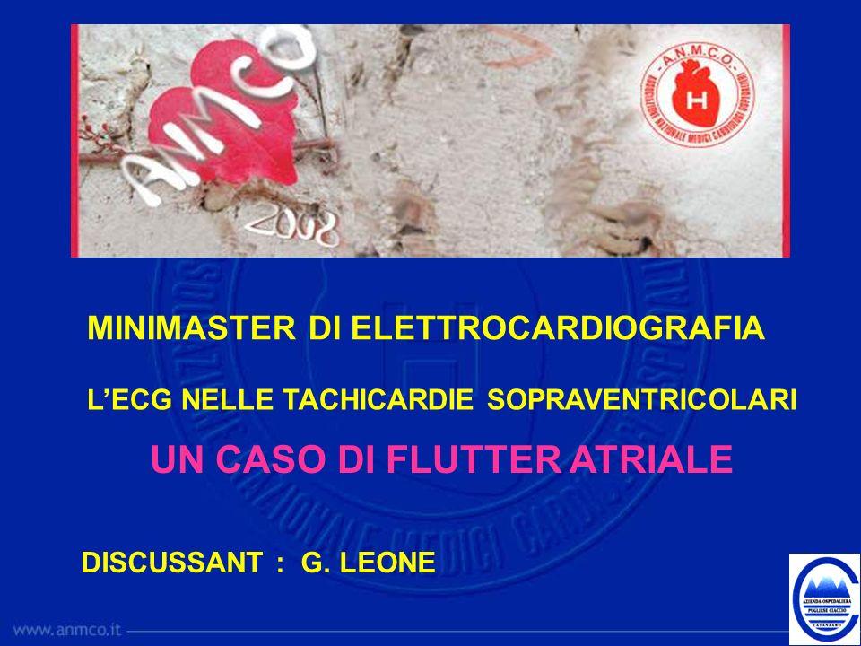 MINIMASTER DI ELETTROCARDIOGRAFIA LECG NELLE TACHICARDIE SOPRAVENTRICOLARI UN CASO DI FLUTTER ATRIALE DISCUSSANT : G. LEONE