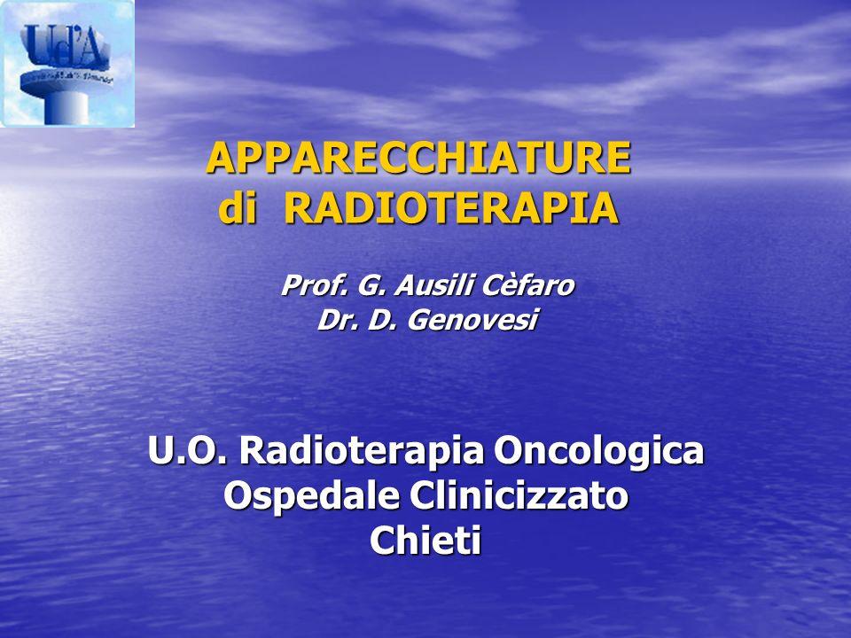 APPARECCHIATURE di RADIOTERAPIA Prof. G. Ausili Cèfaro Dr. D. Genovesi U.O. Radioterapia Oncologica Ospedale Clinicizzato Chieti