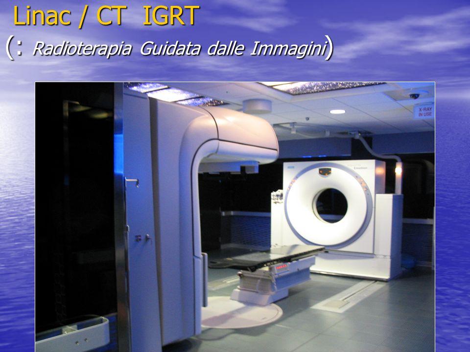 Linac / CT IGRT (: Radioterapia Guidata dalle Immagini ) Linac / CT IGRT (: Radioterapia Guidata dalle Immagini )