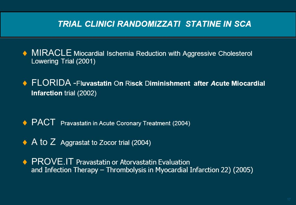 17 TRIAL CLINICI RANDOMIZZATI STATINE IN SCA MIRACLE Miocardial Ischemia Reduction with Aggressive Cholesterol Lowering Trial (2001) FLORIDA - Fluvast