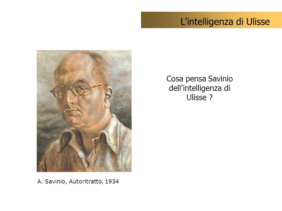 Cosa pensa Savinio dellintelligenza di Ulisse ? Lintelligenza di Ulisse A. Savinio, Autoritratto, 1934