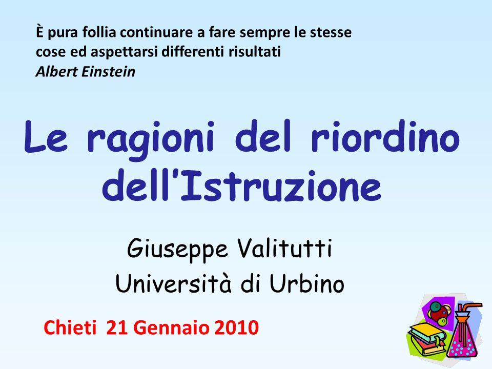 Le ragioni del riordino dellIstruzione Giuseppe Valitutti Università di Urbino Chieti 21 Gennaio 2010 È pura follia continuare a fare sempre le stesse