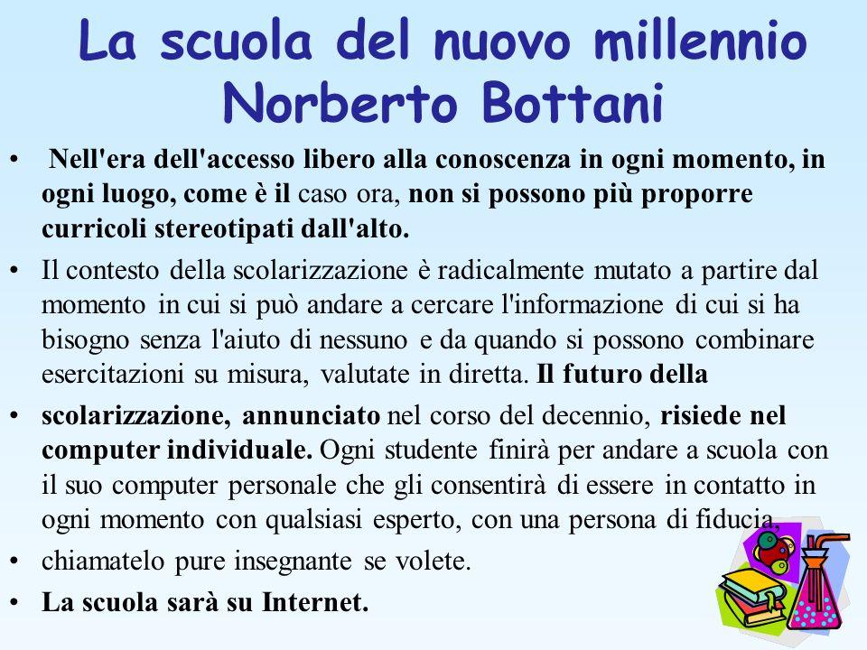 La scuola del nuovo millennio Norberto Bottani Nell'era dell'accesso libero alla conoscenza in ogni momento, in ogni luogo, come è il caso ora, non si