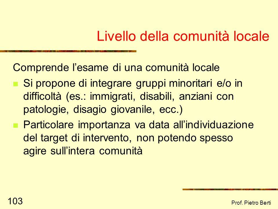 Prof. Pietro Berti 102 Livello di organizzazioni Insieme di vari microsistemi organizzati Funzionamento delle organizzazioni Strutture di potere e/o g