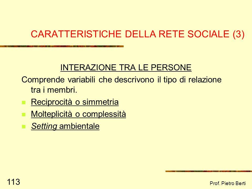 Prof. Pietro Berti 112 CARATTERISTICHE DELLA RETE SOCIALE (2) STRUTTURA Comprende variabili morfologiche quali: Ampiezza: numero di persone incluse ne