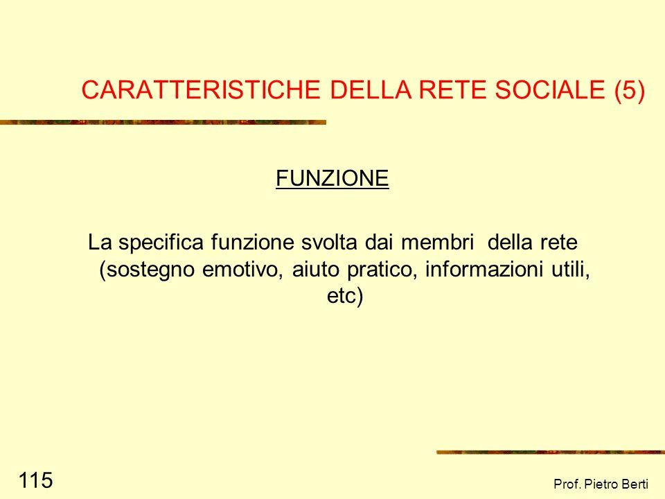 Prof. Pietro Berti 114 CARATTERISTICHE DELLA RETE SOCIALE (4) QUALITA DELLE RELAZIONI La vicinanza, la qualità affettiva dei legami (superficiali, di
