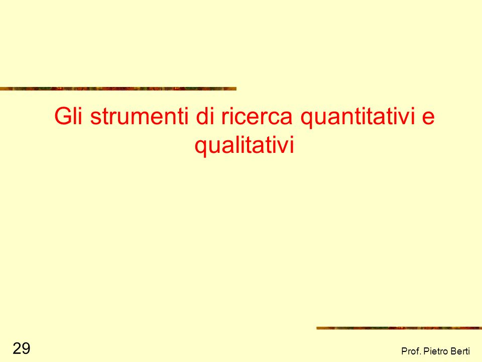 Prof. Pietro Berti 28 Due metodi a confronto Ipotetico – deduttivo Formulazione di una teoria Ipotesi teorica da verificare Rilevazione dei dati Scope