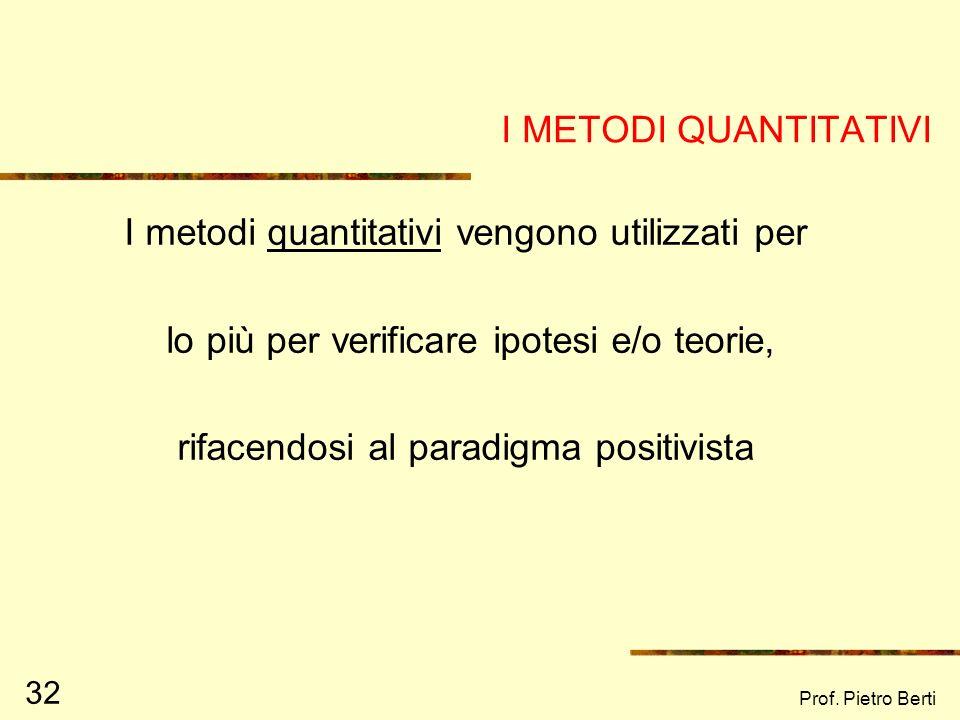 Prof. Pietro Berti 31 STRUMENTI DI RICERCA QUANTITATIVIQUALITATIVI QUESTIONARI, SONDAGGI… OSSERVAZIONI, INTERVISTE… Nella ricerca, è sempre auspicabil