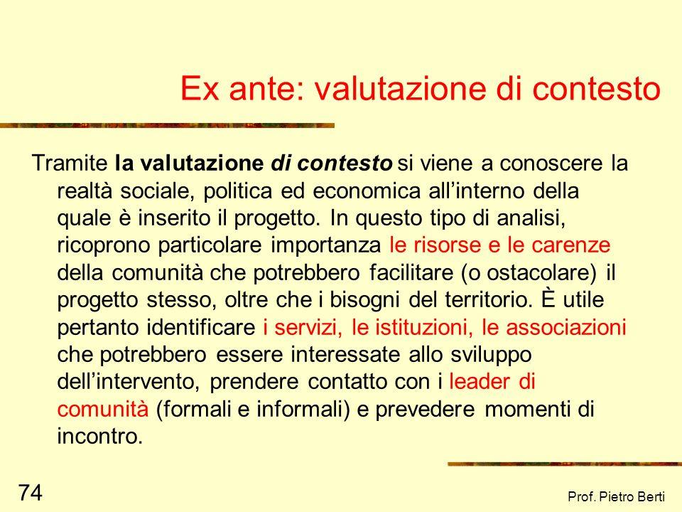 Prof. Pietro Berti 73 Le 3 tipologie essenziali di valutazione Valutazione ex ante Riguarda la valutazione fatta preliminarmente alla stesura di un pr