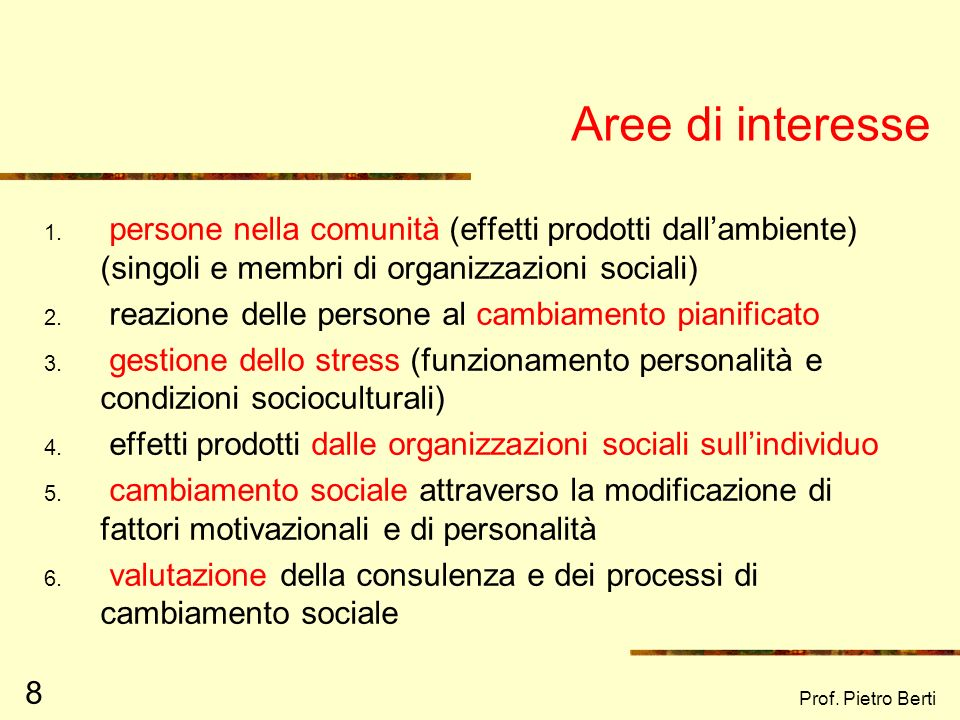 Prof. Pietro Berti 7 La psicologia di comunità: Area di ricerca e di intervento si occupa di problemi umani e sociali è rivolta alla interfaccia tra i