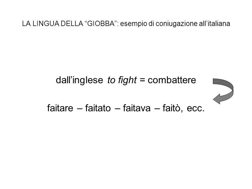 LA LINGUA DELLA GIOBBA: esempio di coniugazione allitaliana dallinglese to fight = combattere faitare – faitato – faitava – faitò, ecc.