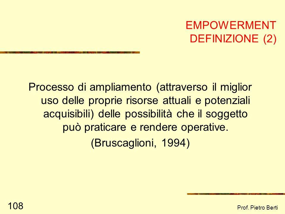 Prof. Pietro Berti 107 EMPOWERMENT DEFINIZIONE (1) Processo che mira a favorire lacquisizione di potere, cioè accrescere la possibilità dei singoli e
