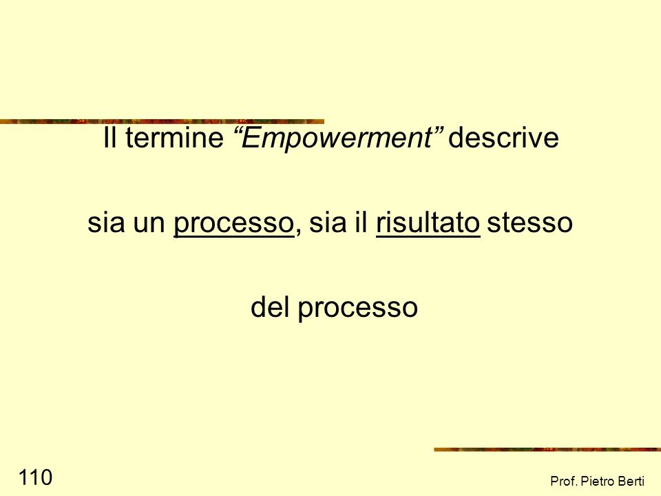 Prof. Pietro Berti 109 EMPOWERMENT DEFINIZIONE (3) Processo attraverso il quale lindividuo comprende che gli obiettivi/risultati che persegue dipendon