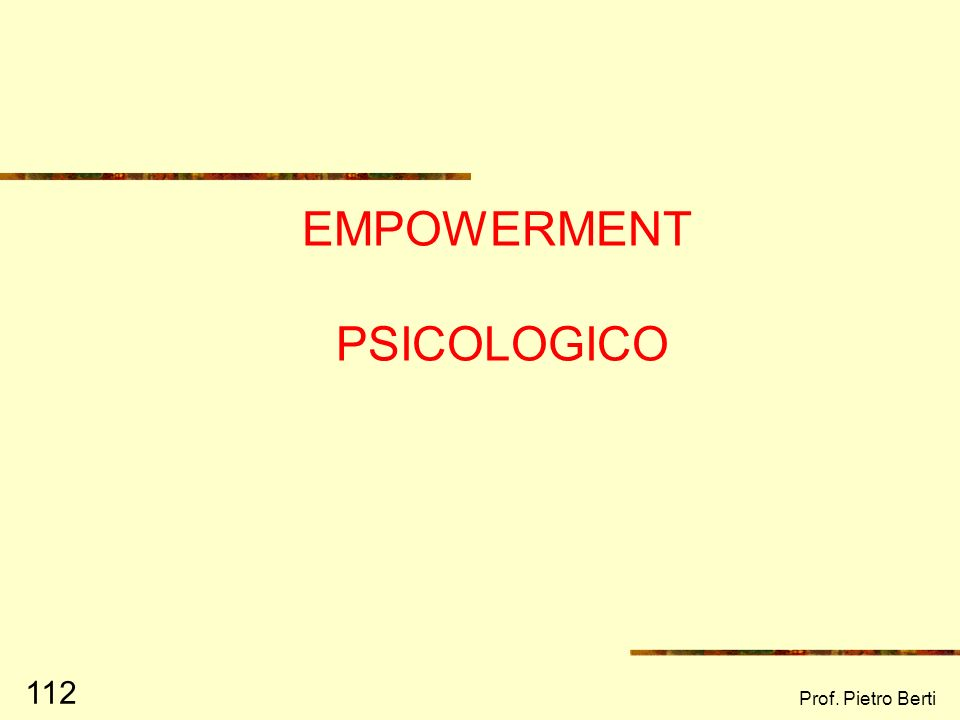 Prof. Pietro Berti 111 EMPOWERMENT: UN CONCETTO MULTILIVELLO (Zimmerman, Rappaport, 1988) Empowerment psicologico Empowerment organizzativo Empowermen