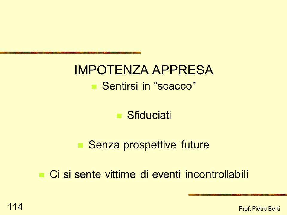 Prof. Pietro Berti 113 EMPOWERMENT Ovvero passare da uno stato di IMPOTENZA APPRESA (learned helplessness) Ad uno stato di SPERANZA APPRESA (learned h