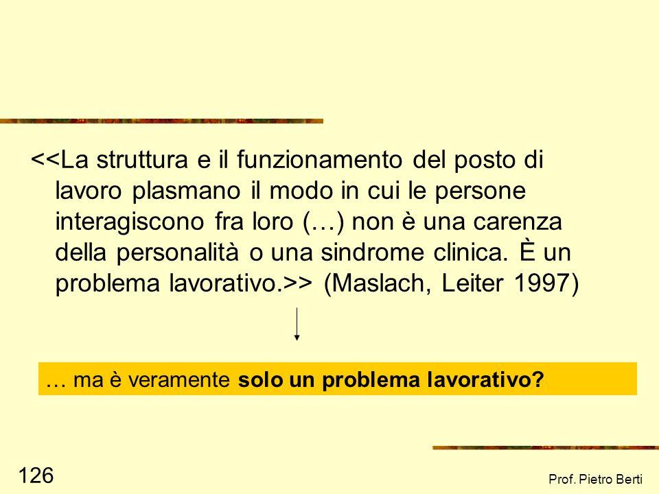 Prof. Pietro Berti 125 Le componenti del Burnout secondo Maslach (1986) 1) Esaurimento emotivo: sensazione di essere emotivamente aridi, svuotati 2) R