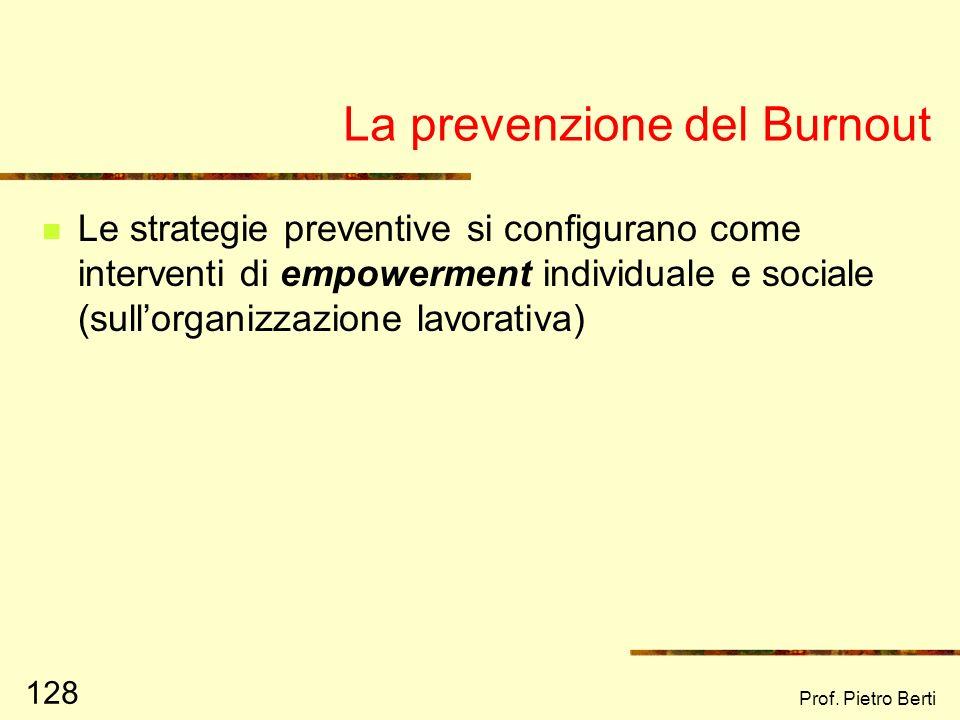 Prof. Pietro Berti 127 Le cause del Burnout Burnout Scarso (o mancante) sostegno sociale Caratteristiche personali: Aspettative verso il lavoro Centra