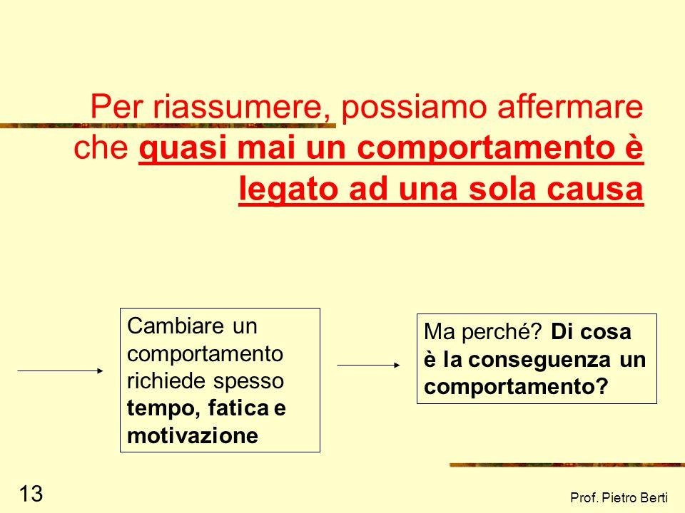 Prof. Pietro Berti 12 Da diverse cause può originarsi uno stesso comportamento… Causa 1 Causa 2 Causa 3 Comportamento …ma spesso le cose sono più comp