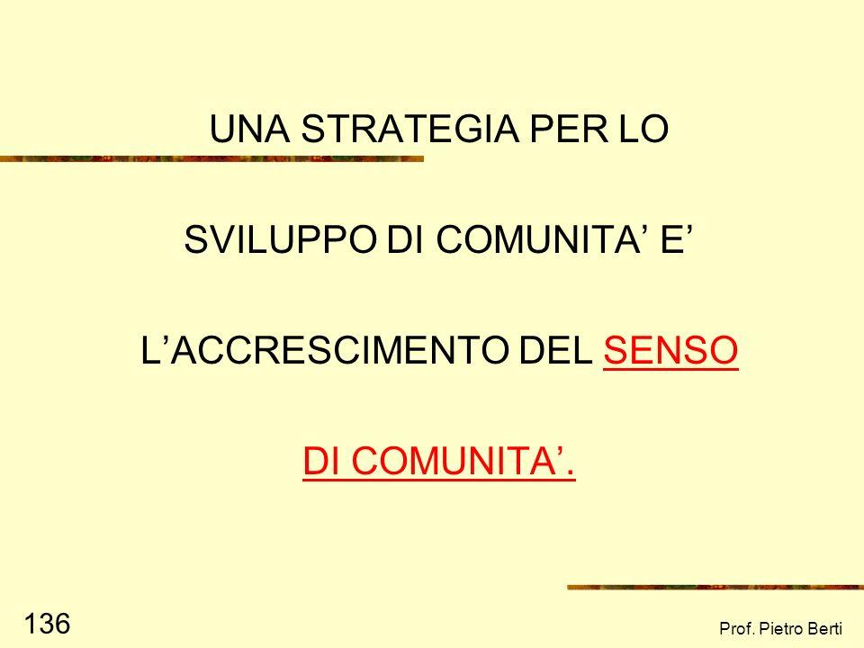 Prof. Pietro Berti 135 SVILUPPO DI COMUNITA Sviluppare senso di coesione sociale Sensibilizzare i cittadini Promuovere leader locali Usare le competen