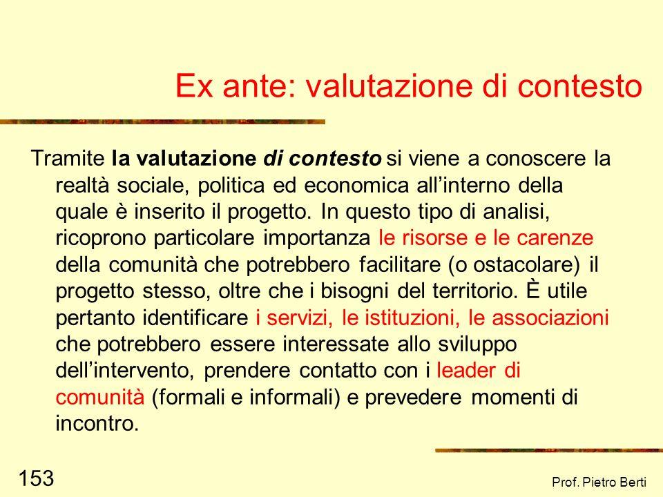 Prof. Pietro Berti 152 Le 3 tipologie essenziali di valutazione Valutazione ex ante Riguarda la valutazione fatta preliminarmente alla stesura di un p
