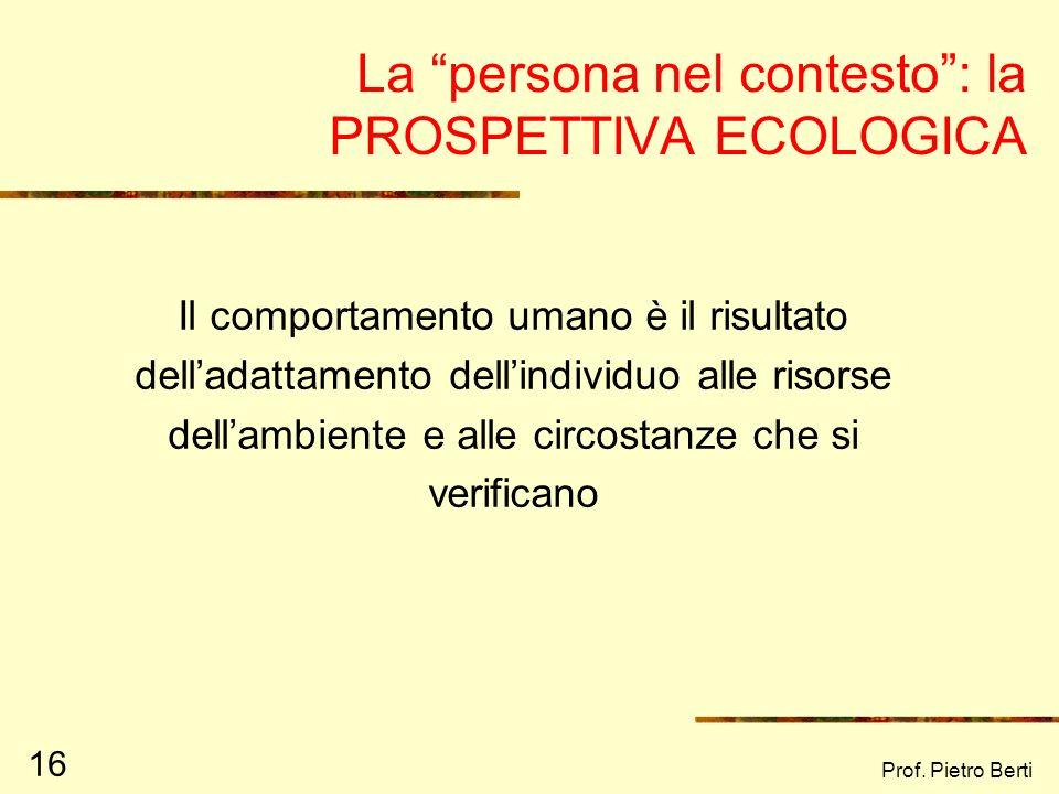 Prof. Pietro Berti 15 Il contributo di Kurt Lewin (1951) C = f (P,A) Il comportamento ( C ) è funzione (f) della persona (P), dellambiente (A) e della