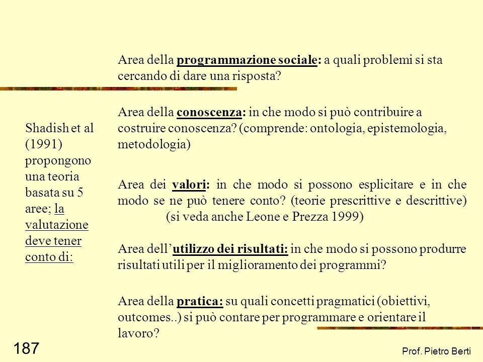 Prof. Pietro Berti 186 … la teoria della valutazione non ha avuto uno sviluppo consistente, eccetto forse Shadish, Cook, Leviton (1991): il dibattito
