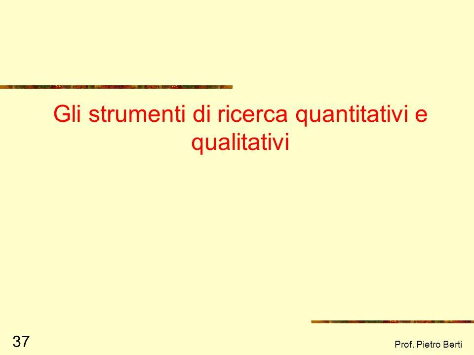 Prof. Pietro Berti 36 Due metodi a confronto Ipotetico – deduttivo Formulazione di una teoria Ipotesi teorica da verificare Rilevazione dei dati Scope