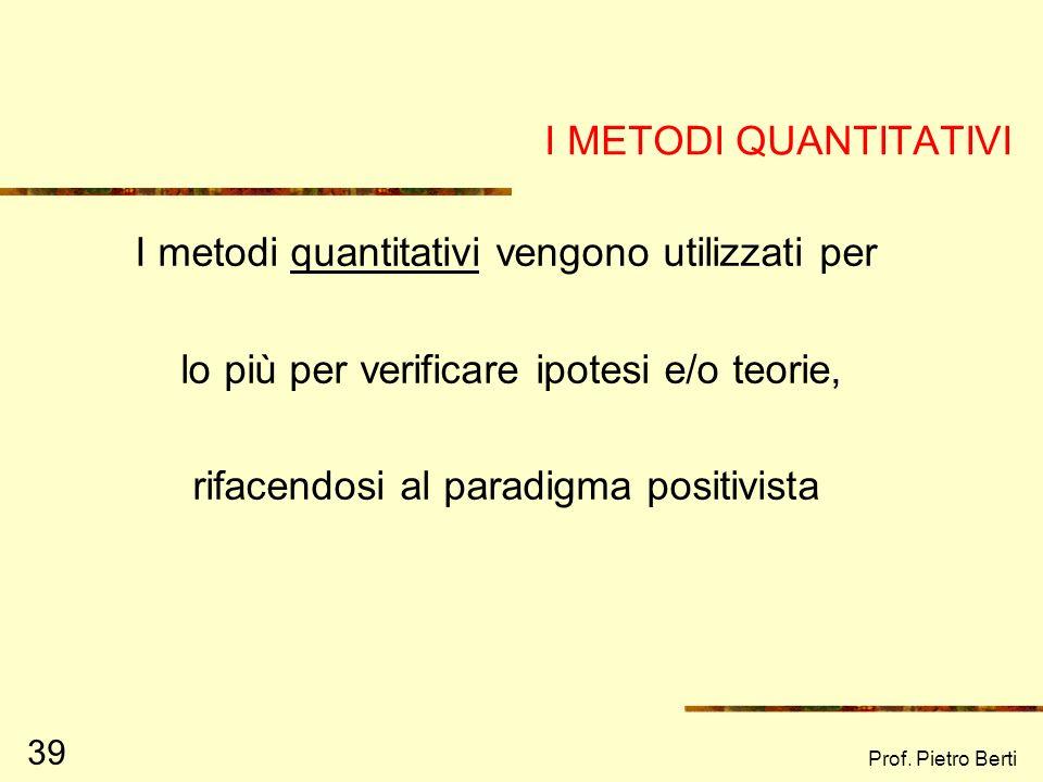Prof. Pietro Berti 38 STRUMENTI DI RICERCA QUANTITATIVIQUALITATIVI QUESTIONARI, SONDAGGI… OSSERVAZIONI, INTERVISTE… Nella ricerca, è sempre auspicabil