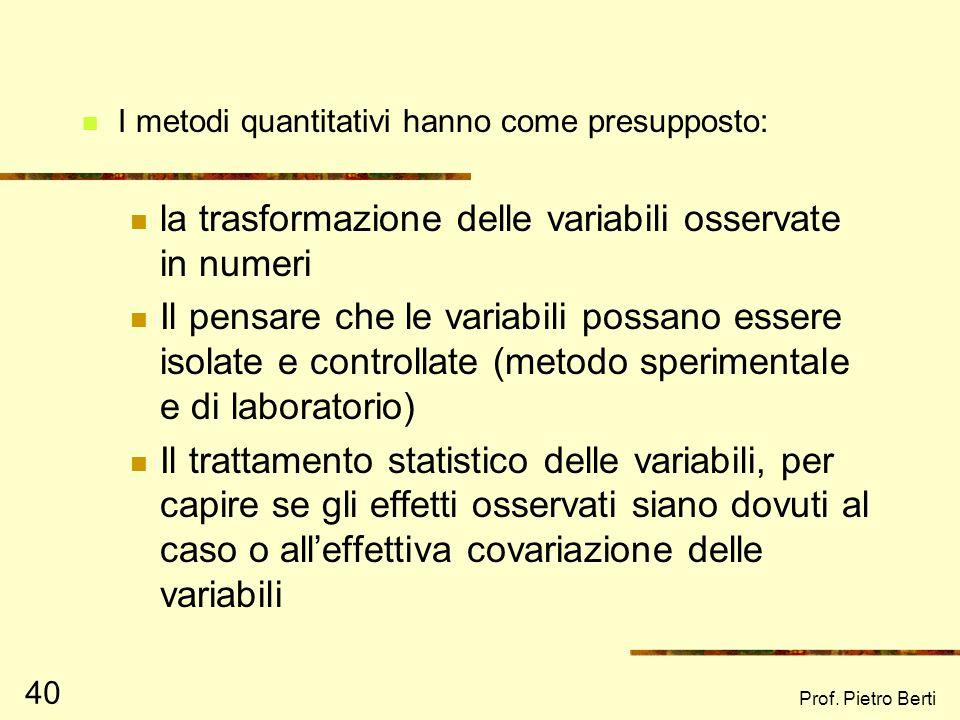 Prof. Pietro Berti 39 I METODI QUANTITATIVI I metodi quantitativi vengono utilizzati per lo più per verificare ipotesi e/o teorie, rifacendosi al para