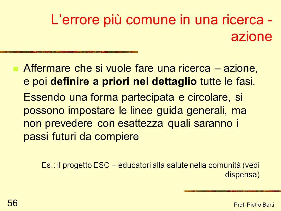 Prof. Pietro Berti 55 Interrogativi da farsi per capire una ricerca - azione Da chi è stata concepita Chi prende le decisioni A chi rendono conto i ri