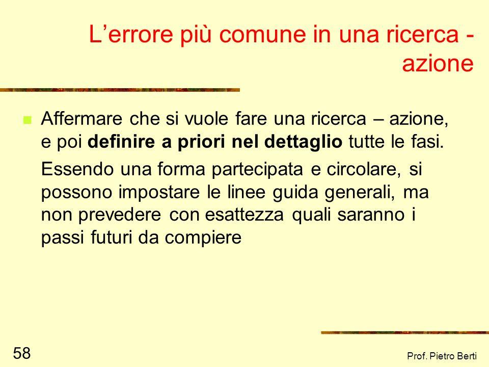 Prof. Pietro Berti 57 Interrogativi da farsi per capire una ricerca - azione Da chi è stata concepita Chi prende le decisioni A chi rendono conto i ri