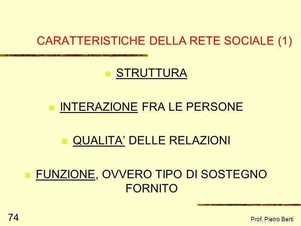 Prof. Pietro Berti 73 LA RETE SOCIALE (Cohen, Wills, 1985) Essere inserito in una rete sociale permette di : Vivere esperienze positive Ricoprire, all